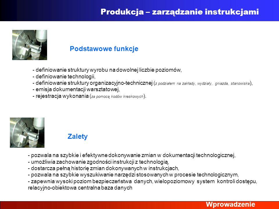 Wprowadzenie Produkcja – zarządzanie instrukcjami - definiowanie struktury wyrobu na dowolnej liczbie poziomów, - definiowanie technologii, - definiow
