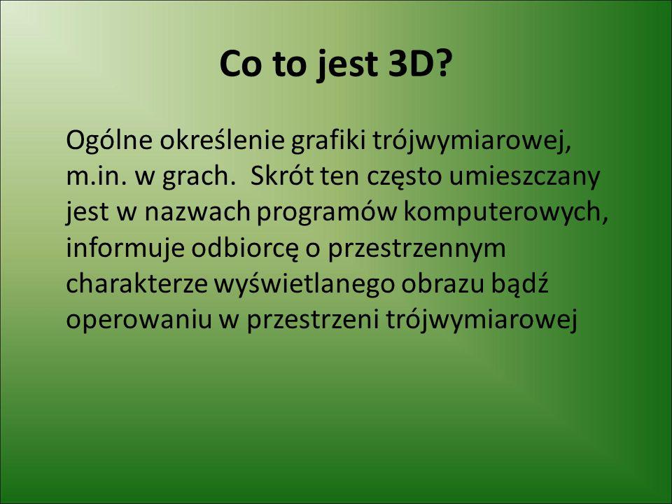 Co to jest 3D.Ogólne określenie grafiki trójwymiarowej, m.in.