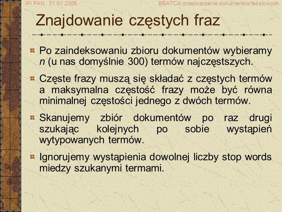 IPI PAN 31.01.2005BEATCA: przetwarzanie dokumentów tekstowych Znajdowanie częstych fraz Po zaindeksowaniu zbioru dokumentów wybieramy n (u nas domyślnie 300) termów najczęstszych.