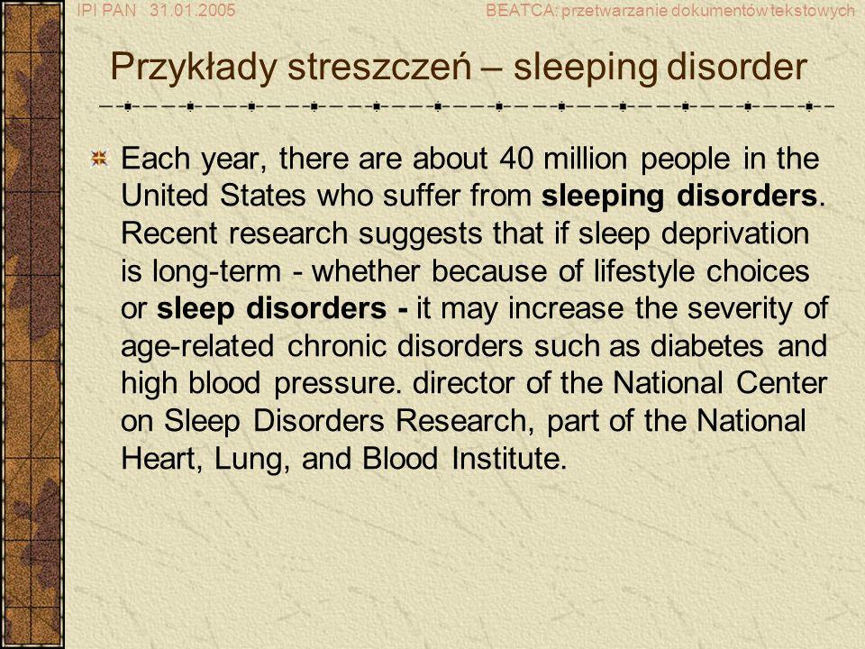 IPI PAN 31.01.2005BEATCA: przetwarzanie dokumentów tekstowych Przykłady streszczeń – sleeping disorder Each year, there are about 40 million people in the United States who suffer from sleeping disorders.