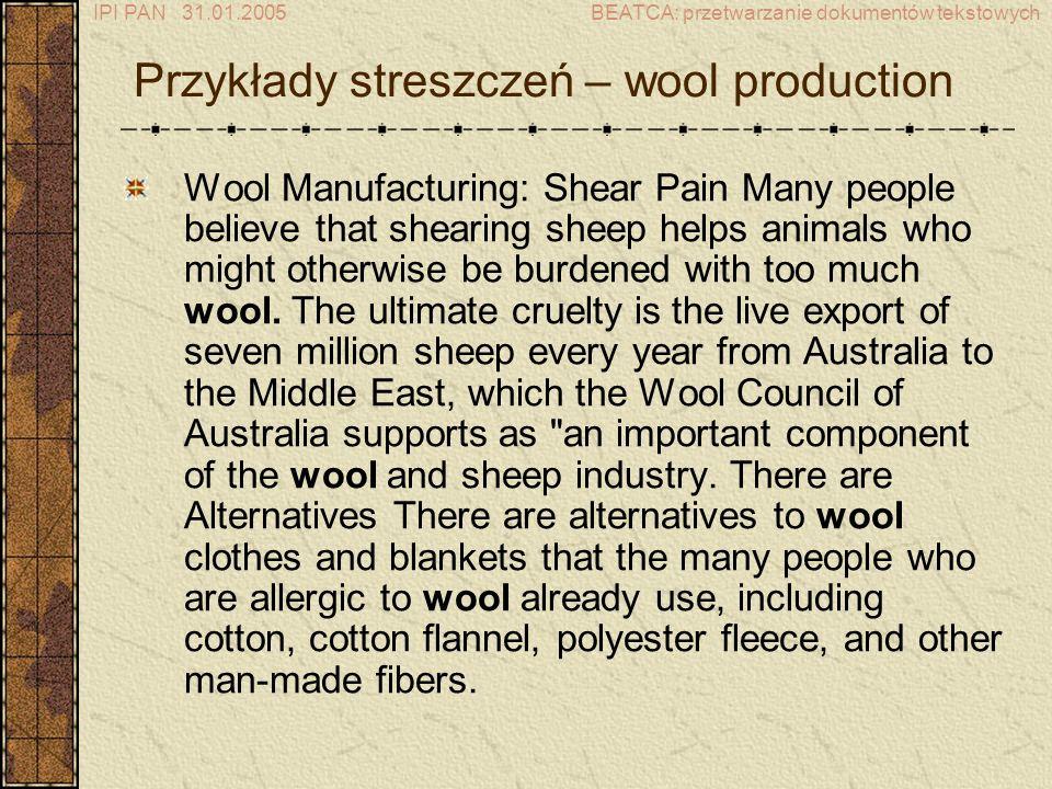 IPI PAN 31.01.2005BEATCA: przetwarzanie dokumentów tekstowych Przykłady streszczeń – wool production Wool Manufacturing: Shear Pain Many people believe that shearing sheep helps animals who might otherwise be burdened with too much wool.