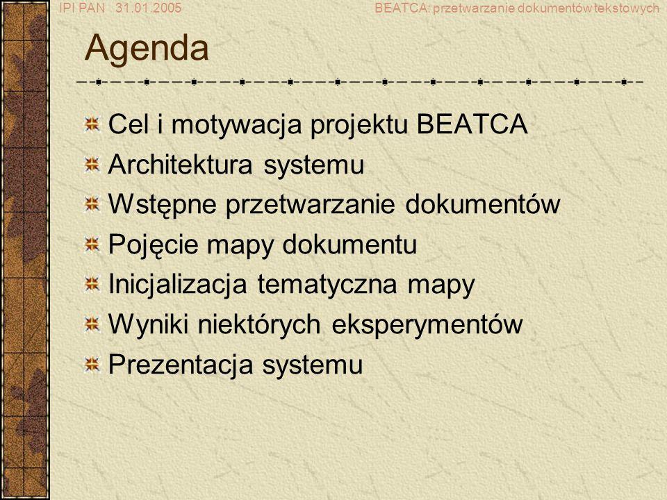 IPI PAN 31.01.2005BEATCA: przetwarzanie dokumentów tekstowych Cel i motywacja Celem projektu jest stworzenie narzędzia do wspomagania eksploracji baz dokumentów tekstowych poprzez generowanie nawigowalnych map, na których odległość geometryczna odzwierciedla odległość konceptualną dokumentów, zaś trzeci wymiar odzwierciedla rozkład gęstości dokumentów.