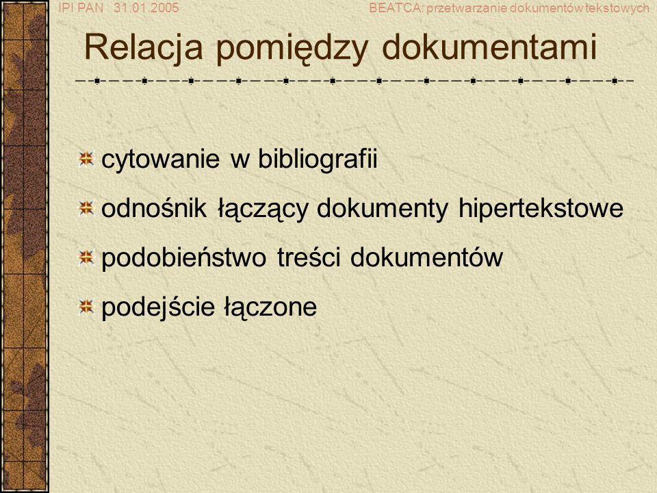 IPI PAN 31.01.2005BEATCA: przetwarzanie dokumentów tekstowych Relacja pomiędzy dokumentami cytowanie w bibliografii odnośnik łączący dokumenty hipertekstowe podobieństwo treści dokumentów podejście łączone