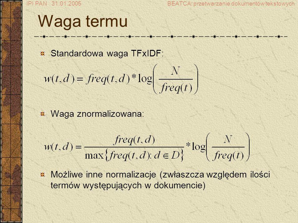 IPI PAN 31.01.2005BEATCA: przetwarzanie dokumentów tekstowych Waga termu Standardowa waga TFxIDF : Waga znormalizowana : Możliwe inne normalizacje (zwłaszcza względem ilości termów występujących w dokumencie)