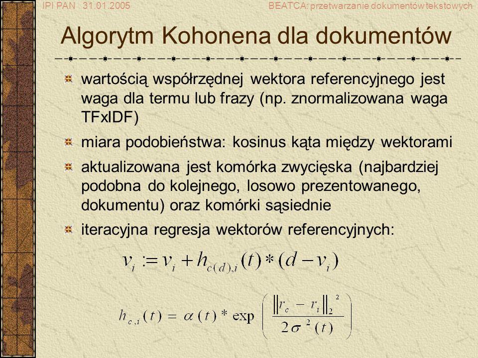 IPI PAN 31.01.2005BEATCA: przetwarzanie dokumentów tekstowych Algorytm Kohonena dla dokumentów wartością współrzędnej wektora referencyjnego jest waga dla termu lub frazy (np.