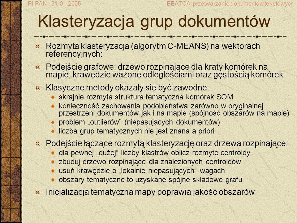 IPI PAN 31.01.2005BEATCA: przetwarzanie dokumentów tekstowych Rozmyta klasteryzacja (algorytm C-MEANS) na wektorach referencyjnych: Podejście grafowe: drzewo rozpinające dla kraty komórek na mapie; krawędzie ważone odległościami oraz gęstością komórek Klasyczne metody okazały się być zawodne: skrajnie rozmyta struktura tematyczna komórek SOM konieczność zachowania podobieństwa zarówno w oryginalnej przestrzeni dokumentów jak i na mapie (spójność obszarów na mapie) problem outlierów (niepasujących dokumentów) liczba grup tematycznych nie jest znana a priori Podejście łączące rozmytą klasteryzację oraz drzewa rozpinające: dla pewnej dużej liczby klastrów oblicz rozmyte centroidy zbuduj drzewo rozpinające dla znalezionych centroidów usuń krawędzie o lokalnie niepasujących wagach obszary tematyczne to uzyskane spójne składowe grafu Inicjalizacja tematyczna mapy poprawia jakość obszarów Klasteryzacja grup dokumentów