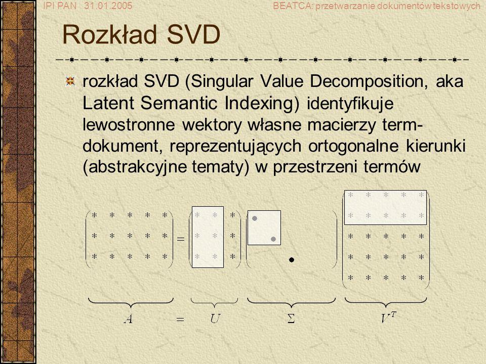 IPI PAN 31.01.2005BEATCA: przetwarzanie dokumentów tekstowych Rozkład SVD rozkład SVD (Singular Value Decomposition, aka Latent Semantic Indexing ) identyfikuje lewostronne wektory własne macierzy term- dokument, reprezentujących ortogonalne kierunki (abstrakcyjne tematy) w przestrzeni termów