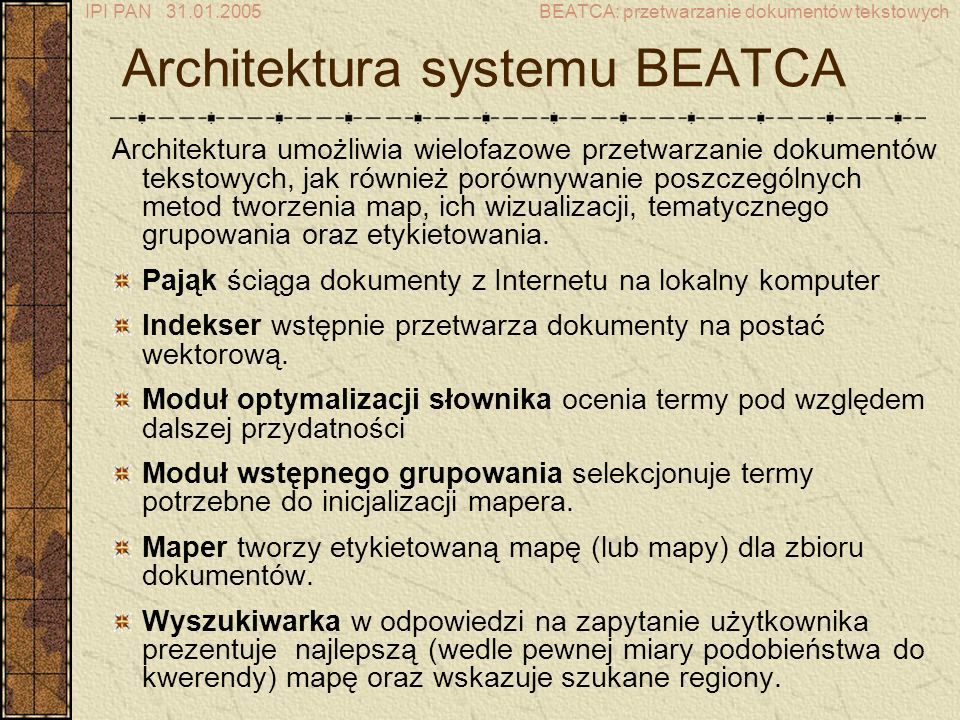 IPI PAN 31.01.2005BEATCA: przetwarzanie dokumentów tekstowych Architektura systemu BEATCA Architektura umożliwia wielofazowe przetwarzanie dokumentów tekstowych, jak również porównywanie poszczególnych metod tworzenia map, ich wizualizacji, tematycznego grupowania oraz etykietowania.