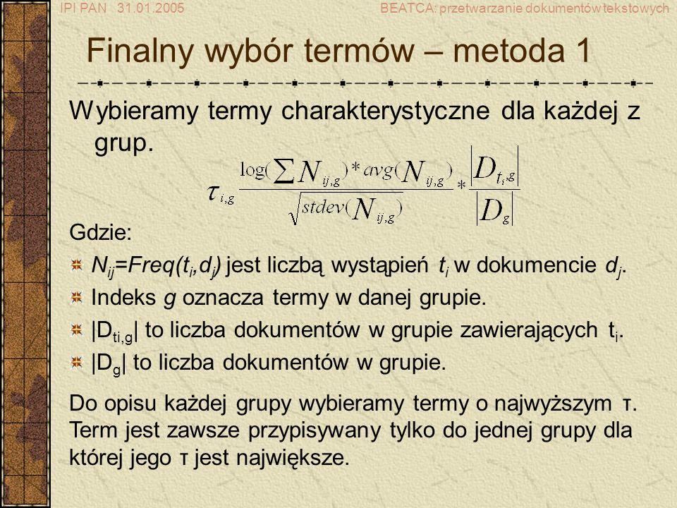 IPI PAN 31.01.2005BEATCA: przetwarzanie dokumentów tekstowych Finalny wybór termów – metoda 1 Wybieramy termy charakterystyczne dla każdej z grup.