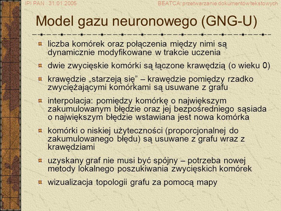 IPI PAN 31.01.2005BEATCA: przetwarzanie dokumentów tekstowych Model gazu neuronowego (GNG-U) liczba komórek oraz połączenia między nimi są dynamicznie modyfikowane w trakcie uczenia dwie zwycięskie komórki są łączone krawędzią (o wieku 0) krawędzie starzeją się – krawędzie pomiędzy rzadko zwyciężającymi komórkami są usuwane z grafu interpolacja: pomiędzy komórkę o największym zakumulowanym błędzie oraz jej bezpośredniego sąsiada o największym błędzie wstawiana jest nowa komórka komórki o niskiej użyteczności (proporcjonalnej do zakumulowanego błędu) są usuwane z grafu wraz z krawędziami uzyskany graf nie musi być spójny – potrzeba nowej metody lokalnego poszukiwania zwycięskich komórek wizualizacja topologii grafu za pomocą mapy