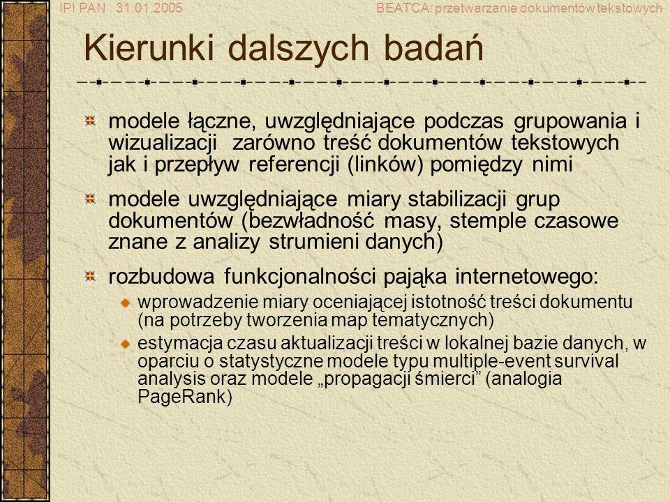 IPI PAN 31.01.2005BEATCA: przetwarzanie dokumentów tekstowych Kierunki dalszych badań modele łączne, uwzględniające podczas grupowania i wizualizacji zarówno treść dokumentów tekstowych jak i przepływ referencji (linków) pomiędzy nimi modele uwzględniające miary stabilizacji grup dokumentów (bezwładność masy, stemple czasowe znane z analizy strumieni danych) rozbudowa funkcjonalności pająka internetowego: wprowadzenie miary oceniającej istotność treści dokumentu (na potrzeby tworzenia map tematycznych) estymacja czasu aktualizacji treści w lokalnej bazie danych, w oparciu o statystyczne modele typu multiple-event survival analysis oraz modele propagacji śmierci (analogia PageRank)