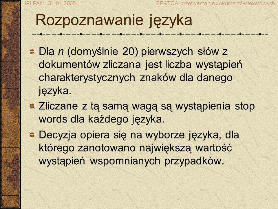 IPI PAN 31.01.2005BEATCA: przetwarzanie dokumentów tekstowych Rozpoznawanie języka Dla n (domyślnie 20) pierwszych słów z dokumentów zliczana jest liczba wystąpień charakterystycznych znaków dla danego języka.