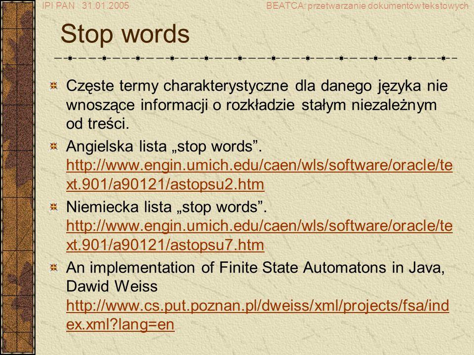 IPI PAN 31.01.2005BEATCA: przetwarzanie dokumentów tekstowych Stop words Częste termy charakterystyczne dla danego języka nie wnoszące informacji o rozkładzie stałym niezależnym od treści.