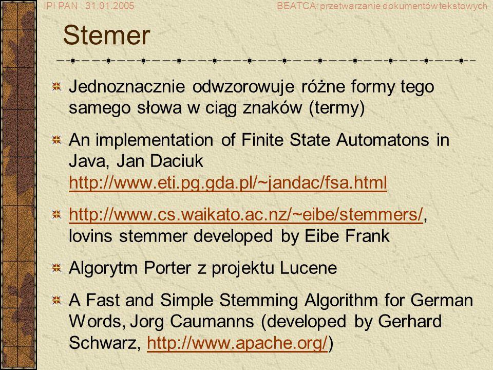 IPI PAN 31.01.2005BEATCA: przetwarzanie dokumentów tekstowych Stemer Jednoznacznie odwzorowuje różne formy tego samego słowa w ciąg znaków (termy) An implementation of Finite State Automatons in Java, Jan Daciuk http://www.eti.pg.gda.pl/~jandac/fsa.html http://www.eti.pg.gda.pl/~jandac/fsa.html http://www.cs.waikato.ac.nz/~eibe/stemmers/http://www.cs.waikato.ac.nz/~eibe/stemmers/, lovins stemmer developed by Eibe Frank Algorytm Porter z projektu Lucene A Fast and Simple Stemming Algorithm for German Words, Jorg Caumanns (developed by Gerhard Schwarz, http://www.apache.org/)http://www.apache.org/