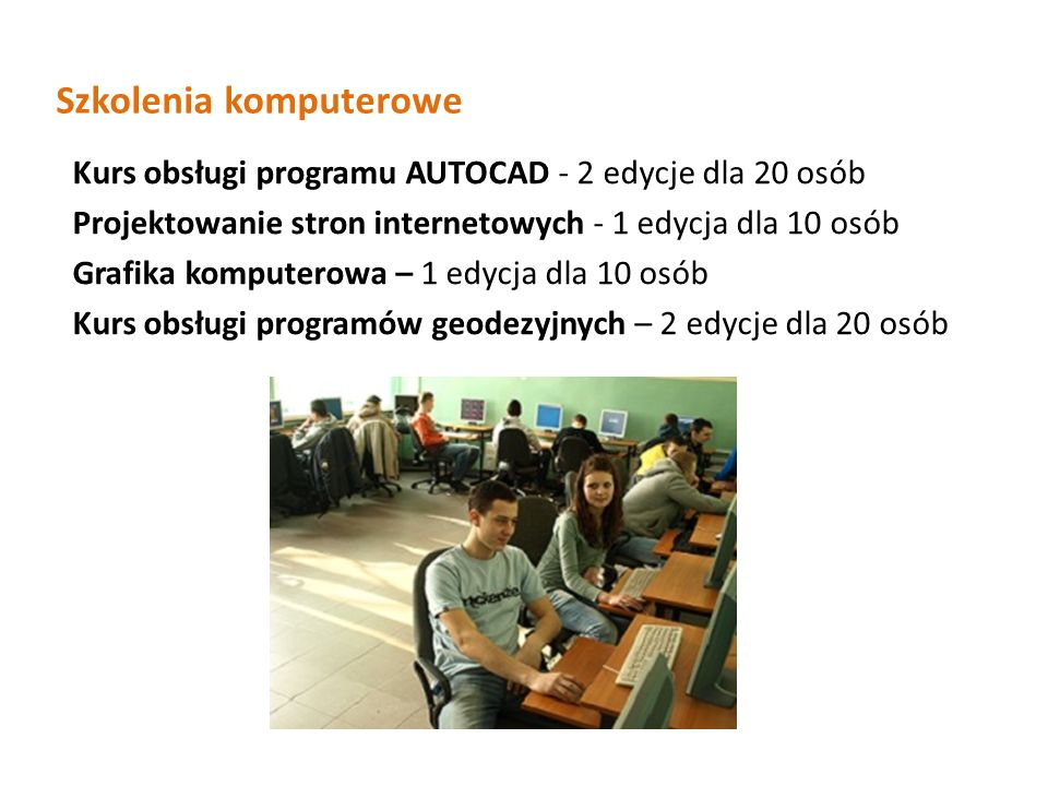 Szkolenia komputerowe Kurs obsługi programu AUTOCAD - 2 edycje dla 20 osób Projektowanie stron internetowych - 1 edycja dla 10 osób Grafika komputerowa – 1 edycja dla 10 osób Kurs obsługi programów geodezyjnych – 2 edycje dla 20 osób