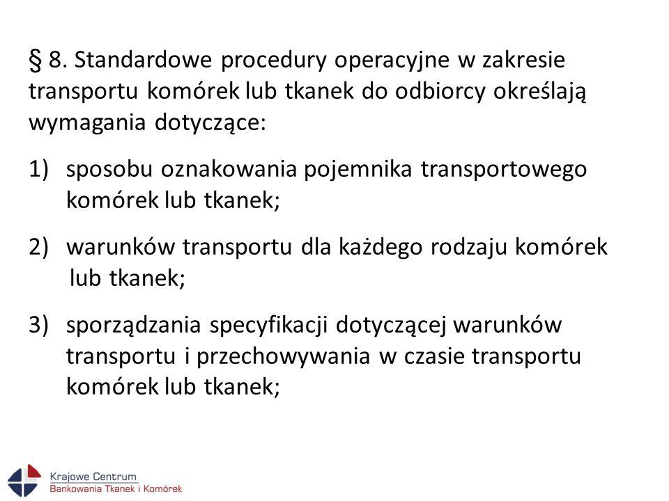 § 8. Standardowe procedury operacyjne w zakresie transportu komórek lub tkanek do odbiorcy określają wymagania dotyczące: 1)sposobu oznakowania pojemn
