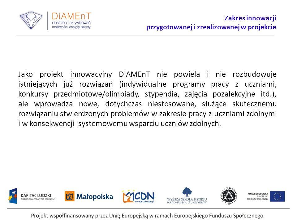 Zakres innowacji przygotowanej i zrealizowanej w projekcie Jako projekt innowacyjny DiAMEnT nie powiela i nie rozbudowuje istniejących już rozwiązań (indywidualne programy pracy z uczniami, konkursy przedmiotowe/olimpiady, stypendia, zajęcia pozalekcyjne itd.), ale wprowadza nowe, dotychczas niestosowane, służące skutecznemu rozwiązaniu stwierdzonych problemów w zakresie pracy z uczniami zdolnymi i w konsekwencji systemowemu wsparciu uczniów zdolnych.