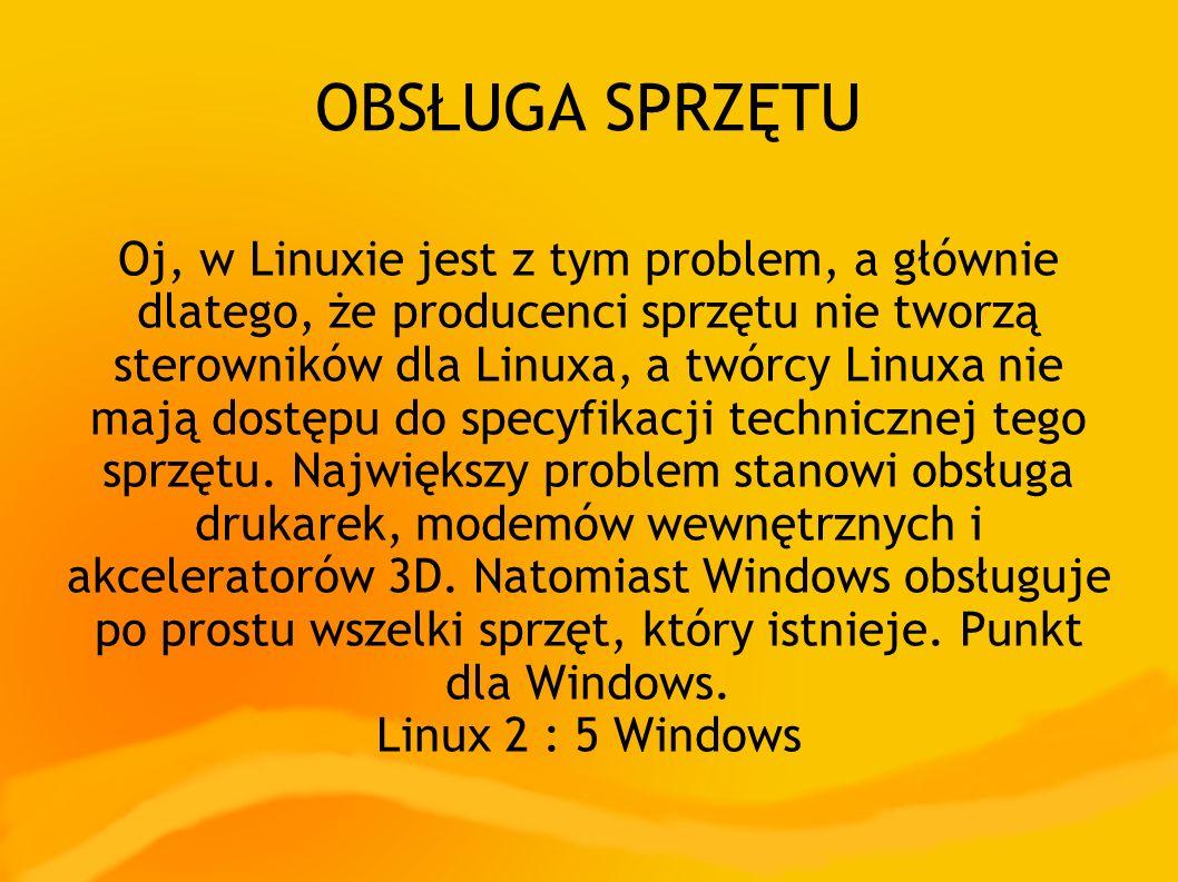 OBSŁUGA SPRZĘTU Oj, w Linuxie jest z tym problem, a głównie dlatego, że producenci sprzętu nie tworzą sterowników dla Linuxa, a twórcy Linuxa nie mają dostępu do specyfikacji technicznej tego sprzętu.