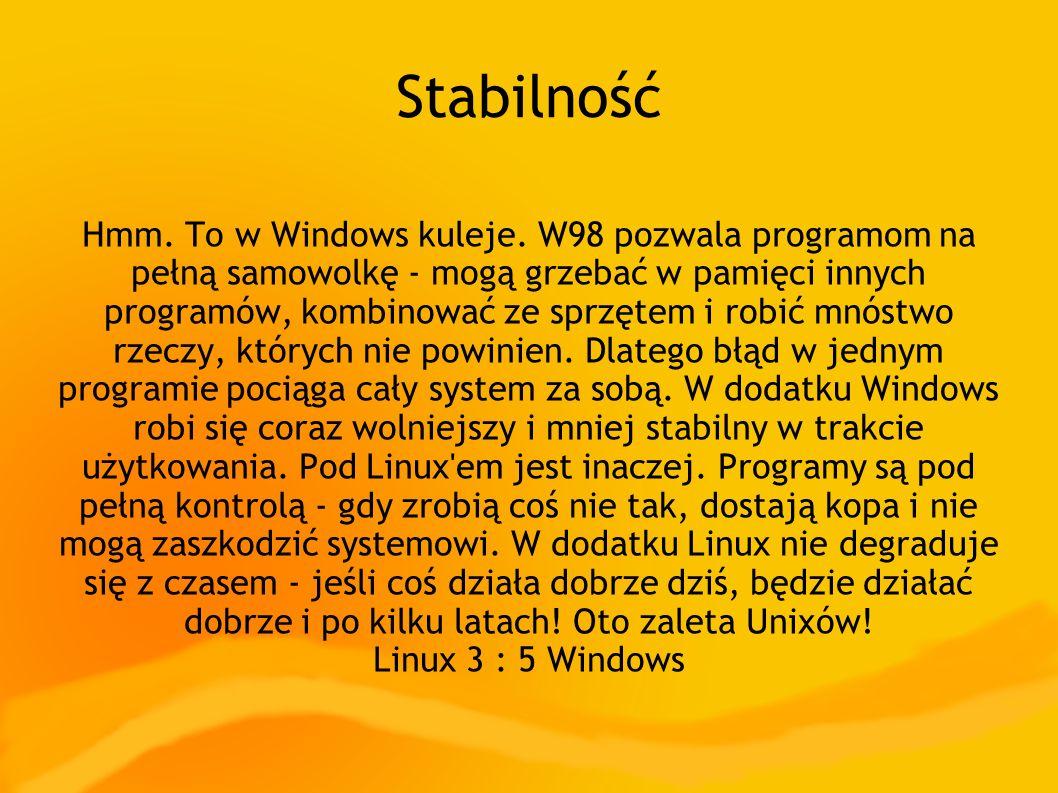 Stabilność Hmm. To w Windows kuleje. W98 pozwala programom na pełną samowolkę - mogą grzebać w pamięci innych programów, kombinować ze sprzętem i robi