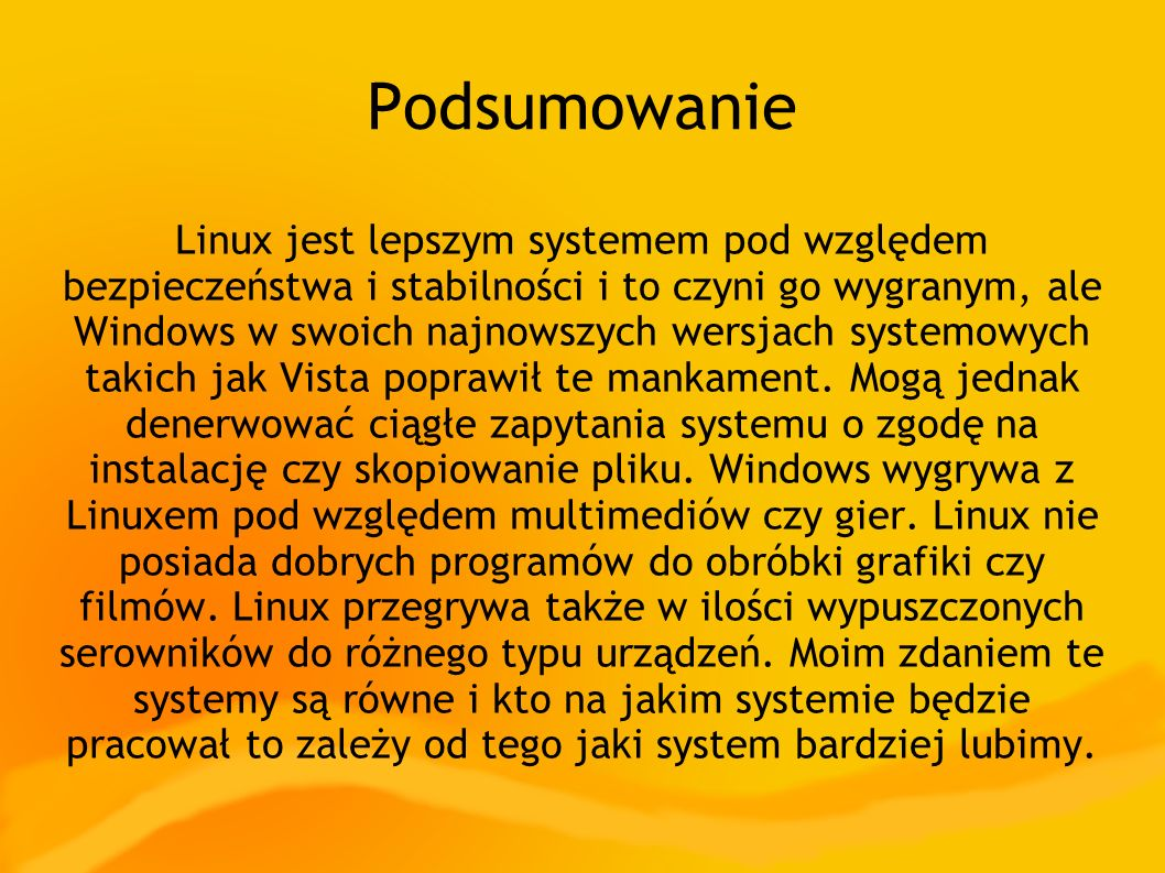Podsumowanie Linux jest lepszym systemem pod względem bezpieczeństwa i stabilności i to czyni go wygranym, ale Windows w swoich najnowszych wersjach systemowych takich jak Vista poprawił te mankament.