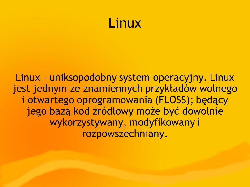 Linux Linux – uniksopodobny system operacyjny. Linux jest jednym ze znamiennych przykładów wolnego i otwartego oprogramowania (FLOSS); będący jego baz