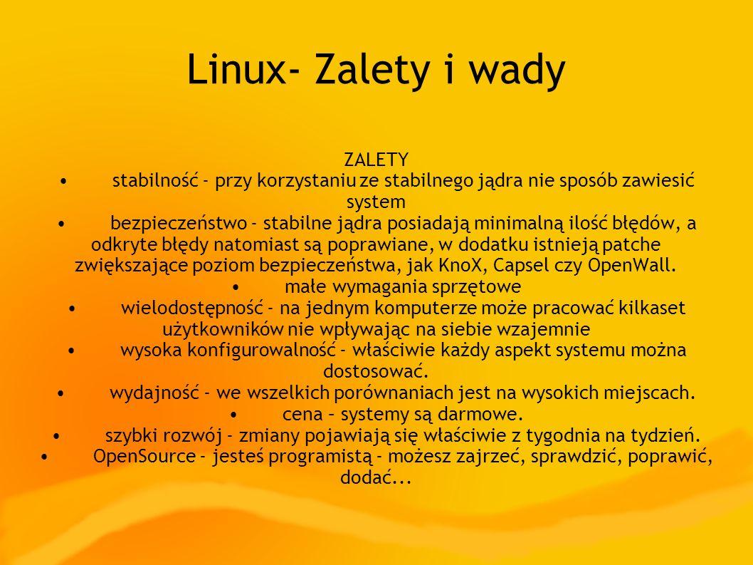 Linux- Zalety i wady ZALETY stabilność - przy korzystaniu ze stabilnego jądra nie sposób zawiesić system bezpieczeństwo - stabilne jądra posiadają minimalną ilość błędów, a odkryte błędy natomiast są poprawiane, w dodatku istnieją patche zwiększające poziom bezpieczeństwa, jak KnoX, Capsel czy OpenWall.
