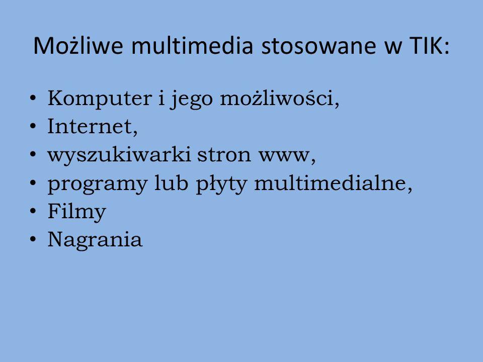 Możliwe multimedia stosowane w TIK: Komputer i jego możliwości, Internet, wyszukiwarki stron www, programy lub płyty multimedialne, Filmy Nagrania