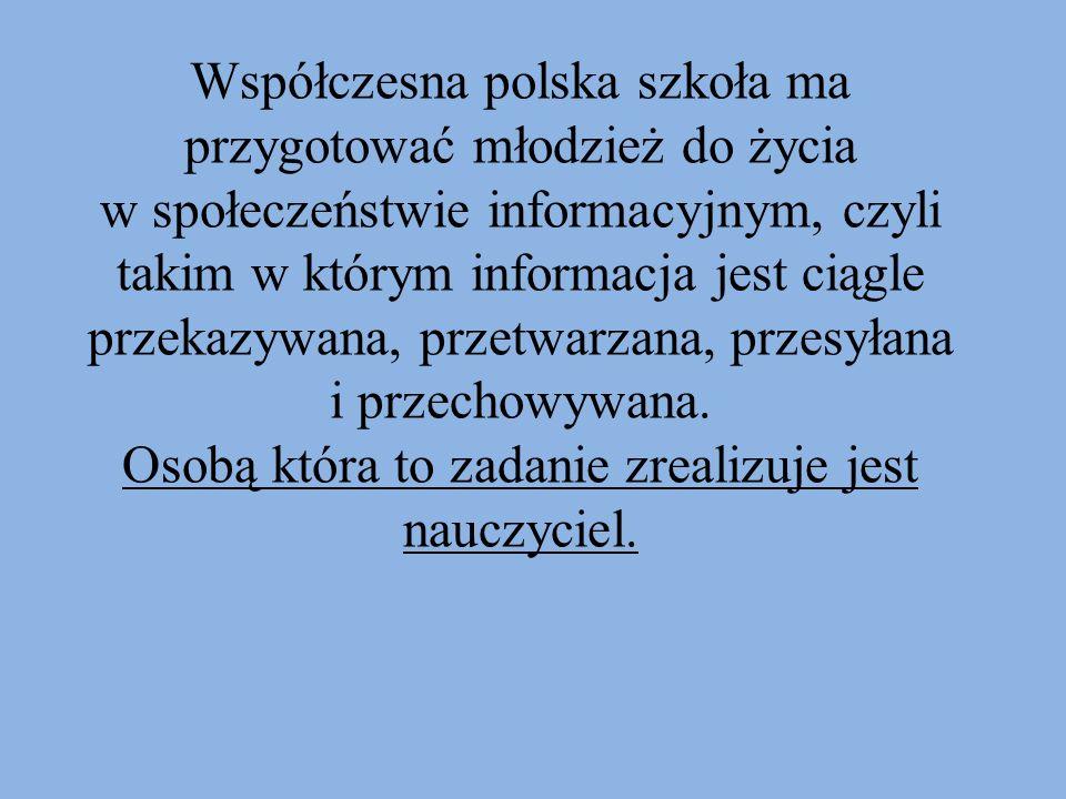 Współczesna polska szkoła ma przygotować młodzież do życia w społeczeństwie informacyjnym, czyli takim w którym informacja jest ciągle przekazywana, p
