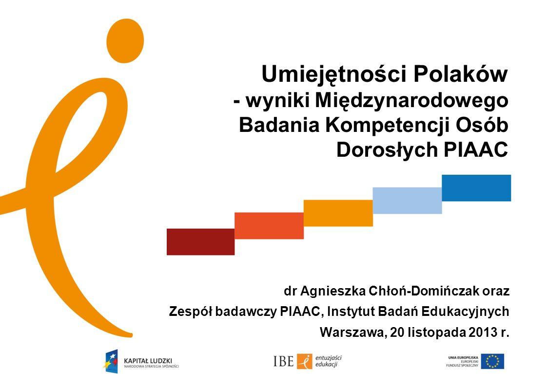 AAAAAA dr Agnieszka Chłoń-Domińczak oraz Zespół badawczy PIAAC, Instytut Badań Edukacyjnych Warszawa, 20 listopada 2013 r. Umiejętności Polaków - wyni