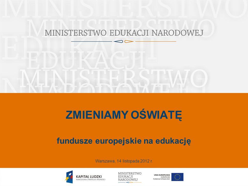 ZMIENIAMY OŚWIATĘ fundusze europejskie na edukację Warszawa, 14 listopada 2012 r.
