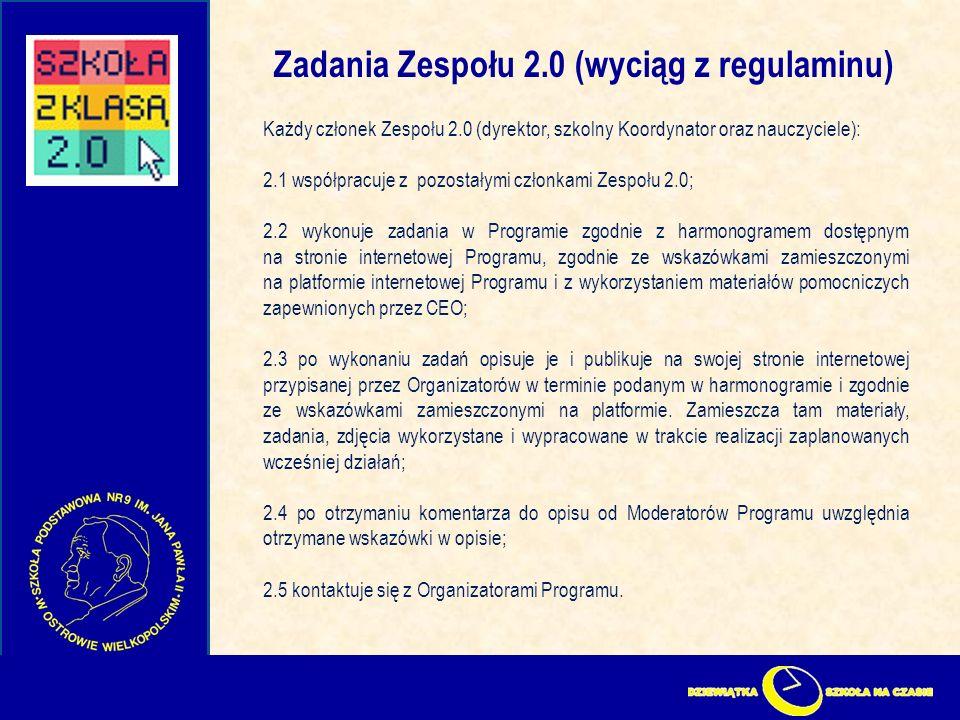 Zadania Zespołu 2.0 (wyciąg z regulaminu) Każdy członek Zespołu 2.0 (dyrektor, szkolny Koordynator oraz nauczyciele): 2.1 współpracuje z pozostałymi członkami Zespołu 2.0; 2.2 wykonuje zadania w Programie zgodnie z harmonogramem dostępnym na stronie internetowej Programu, zgodnie ze wskazówkami zamieszczonymi na platformie internetowej Programu i z wykorzystaniem materiałów pomocniczych zapewnionych przez CEO; 2.3 po wykonaniu zadań opisuje je i publikuje na swojej stronie internetowej przypisanej przez Organizatorów w terminie podanym w harmonogramie i zgodnie ze wskazówkami zamieszczonymi na platformie.