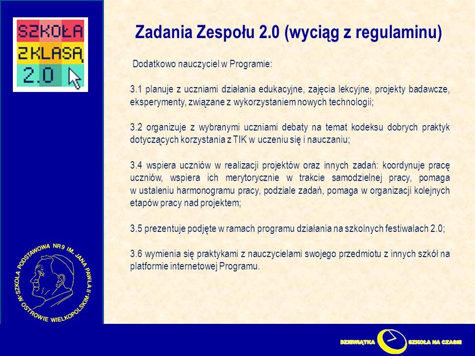 Zadania Zespołu 2.0 (wyciąg z regulaminu) Dodatkowo nauczyciel w Programie: 3.1 planuje z uczniami działania edukacyjne, zajęcia lekcyjne, projekty badawcze, eksperymenty, związane z wykorzystaniem nowych technologii; 3.2 organizuje z wybranymi uczniami debaty na temat kodeksu dobrych praktyk dotyczących korzystania z TIK w uczeniu się i nauczaniu; 3.4 wspiera uczniów w realizacji projektów oraz innych zadań: koordynuje pracę uczniów, wspiera ich merytorycznie w trakcie samodzielnej pracy, pomaga w ustaleniu harmonogramu pracy, podziale zadań, pomaga w organizacji kolejnych etapów pracy nad projektem; 3.5 prezentuje podjęte w ramach programu działania na szkolnych festiwalach 2.0; 3.6 wymienia się praktykami z nauczycielami swojego przedmiotu z innych szkół na platformie internetowej Programu.