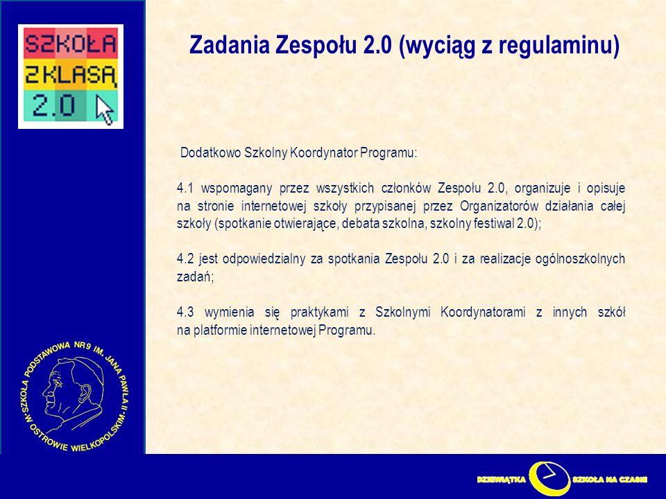 Zadania Zespołu 2.0 (wyciąg z regulaminu) Dodatkowo Szkolny Koordynator Programu: 4.1 wspomagany przez wszystkich członków Zespołu 2.0, organizuje i opisuje na stronie internetowej szkoły przypisanej przez Organizatorów działania całej szkoły (spotkanie otwierające, debata szkolna, szkolny festiwal 2.0); 4.2 jest odpowiedzialny za spotkania Zespołu 2.0 i za realizacje ogólnoszkolnych zadań; 4.3 wymienia się praktykami z Szkolnymi Koordynatorami z innych szkół na platformie internetowej Programu.