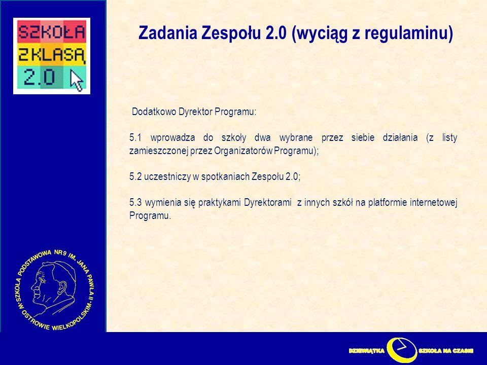 Zadania Zespołu 2.0 (wyciąg z regulaminu) Dodatkowo Dyrektor Programu: 5.1 wprowadza do szkoły dwa wybrane przez siebie działania (z listy zamieszczonej przez Organizatorów Programu); 5.2 uczestniczy w spotkaniach Zespołu 2.0; 5.3 wymienia się praktykami Dyrektorami z innych szkół na platformie internetowej Programu.
