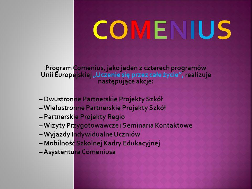 Program Comenius, jako jeden z czterech programów Unii Europejskiej Uczenie się przez całe życie, realizuje następujące akcje: – Dwustronne Partnerskie Projekty Szkół – Wielostronne Partnerskie Projekty Szkół – Partnerskie Projekty Regio – Wizyty Przygotowawcze i Seminaria Kontaktowe – Wyjazdy Indywidualne Uczniów – Mobilność Szkolnej Kadry Edukacyjnej – Asystentura Comeniusa