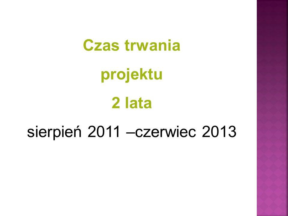 Czas trwania projektu 2 lata sierpień 2011 –czerwiec 2013