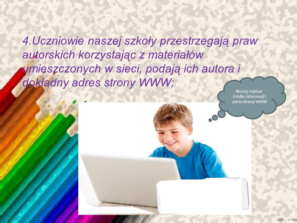 4.Uczniowie naszej szkoły przestrzegają praw autorskich korzystając z materiałów umieszczonych w sieci, podają ich autora i dokładny adres strony WWW; Muszę napisać źródło informacji i adres strony WWW