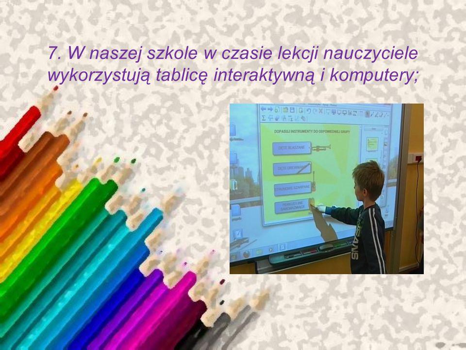 7. W naszej szkole w czasie lekcji nauczyciele wykorzystują tablicę interaktywną i komputery;