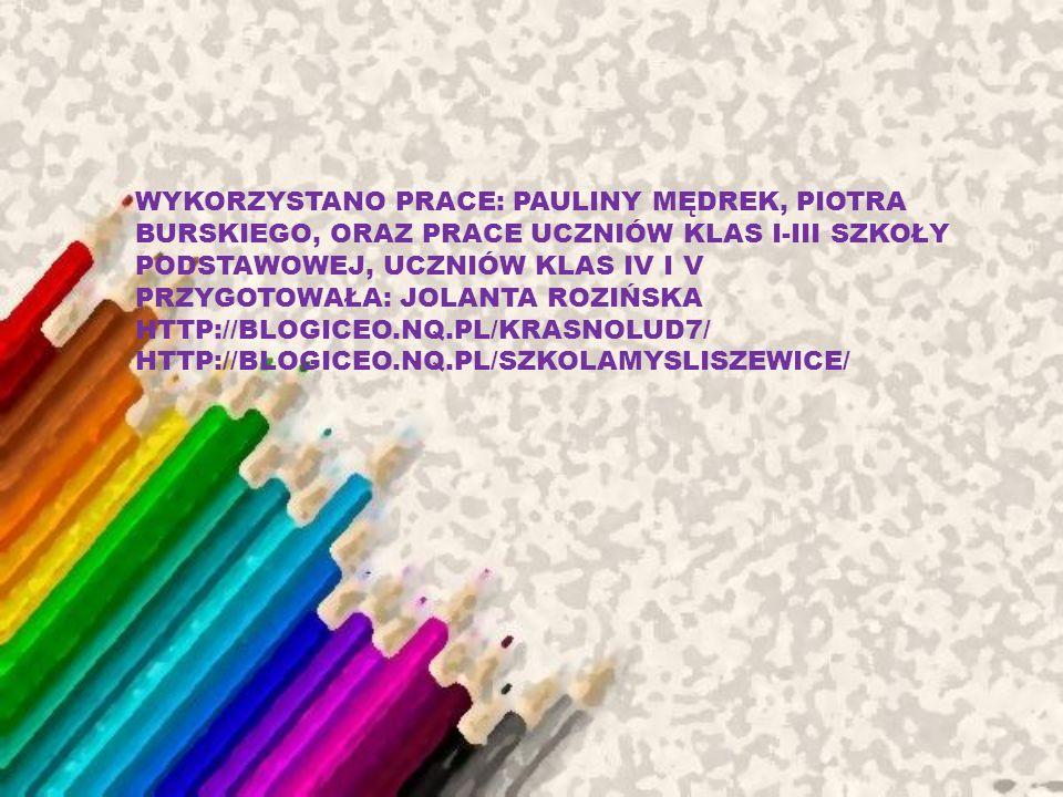 WYKORZYSTANO PRACE: PAULINY MĘDREK, PIOTRA BURSKIEGO, ORAZ PRACE UCZNIÓW KLAS I-III SZKOŁY PODSTAWOWEJ, UCZNIÓW KLAS IV I V PRZYGOTOWAŁA: JOLANTA ROZIŃSKA HTTP://BLOGICEO.NQ.PL/KRASNOLUD7/ HTTP://BLOGICEO.NQ.PL/SZKOLAMYSLISZEWICE/