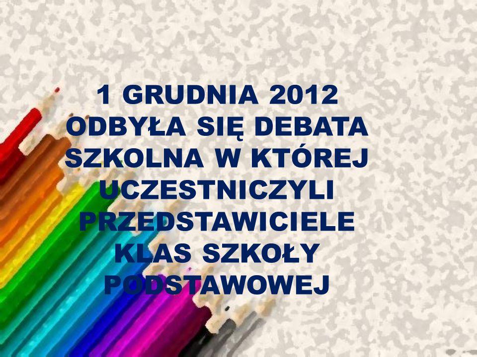 1 GRUDNIA 2012 ODBYŁA SIĘ DEBATA SZKOLNA W KTÓREJ UCZESTNICZYLI PRZEDSTAWICIELE KLAS SZKOŁY PODSTAWOWEJ