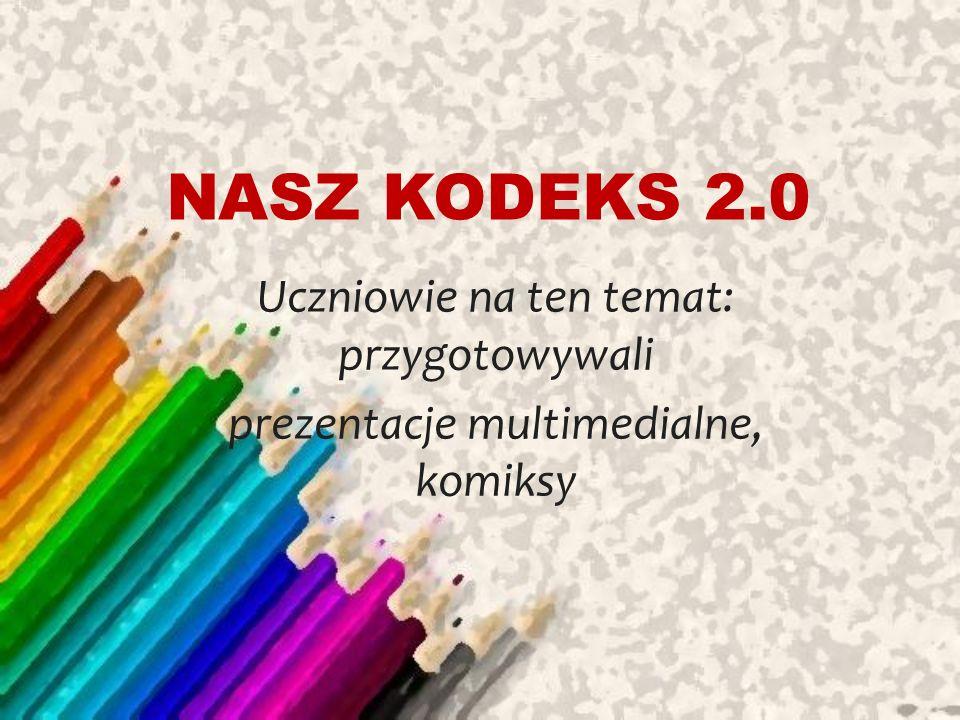 NASZ KODEKS 2.0 Uczniowie na ten temat: przygotowywali prezentacje multimedialne, komiksy