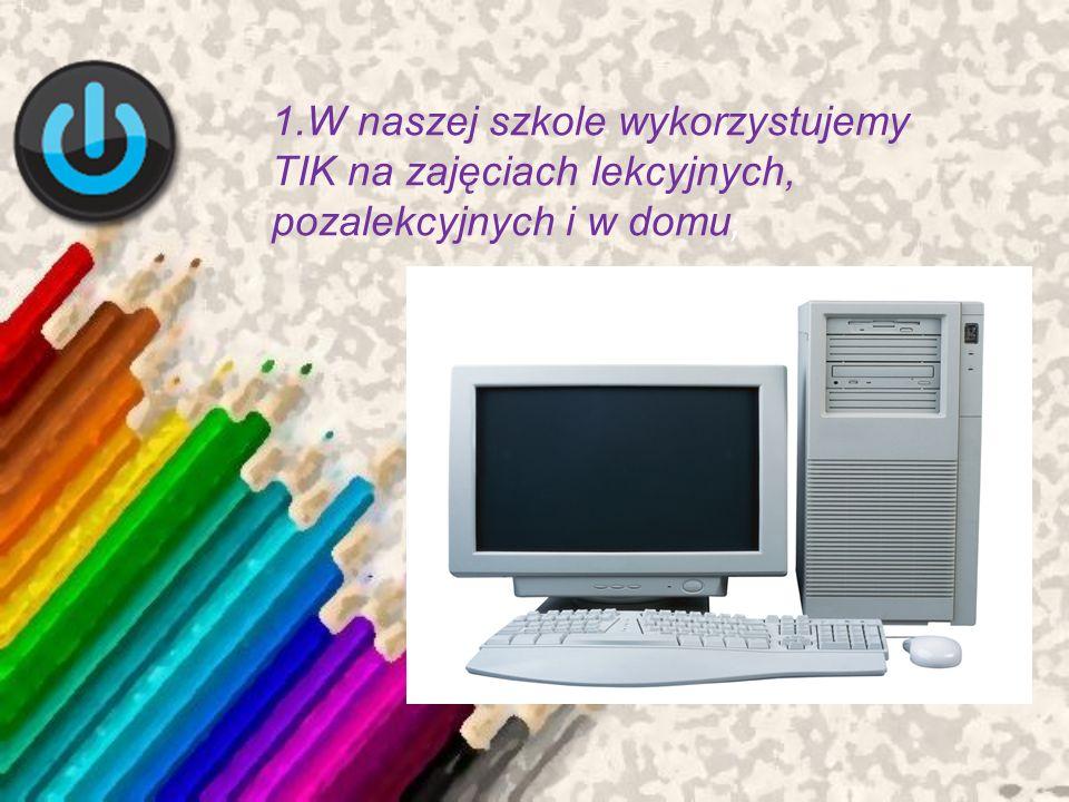 1.W naszej szkole wykorzystujemy TIK na zajęciach lekcyjnych, pozalekcyjnych i w domu ;