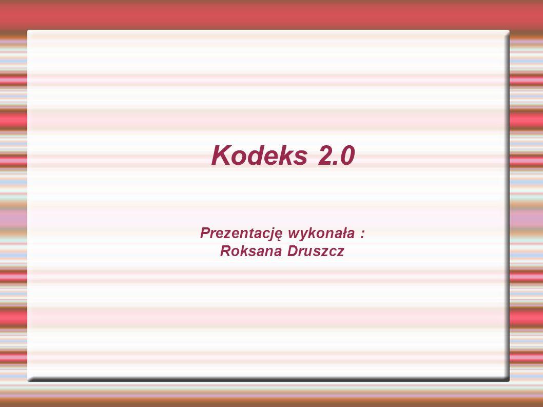 Kodeks 2.0 Prezentację wykonała : Roksana Druszcz