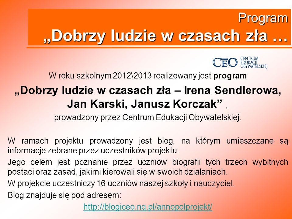 Program Dobrzy ludzie w czasach zła … W roku szkolnym 2012\2013 realizowany jest program Dobrzy ludzie w czasach zła – Irena Sendlerowa, Jan Karski, J