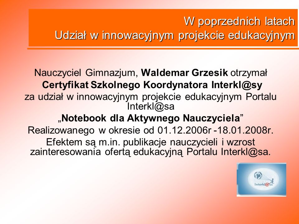 Nauczyciel Gimnazjum, Waldemar Grzesik otrzymał Certyfikat Szkolnego Koordynatora Interkl@sy za udział w innowacyjnym projekcie edukacyjnym Portalu In
