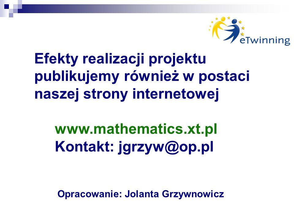 Efekty realizacji projektu publikujemy również w postaci naszej strony internetowej www.mathematics.xt.pl Kontakt: jgrzyw@op.pl Opracowanie: Jolanta Grzywnowicz
