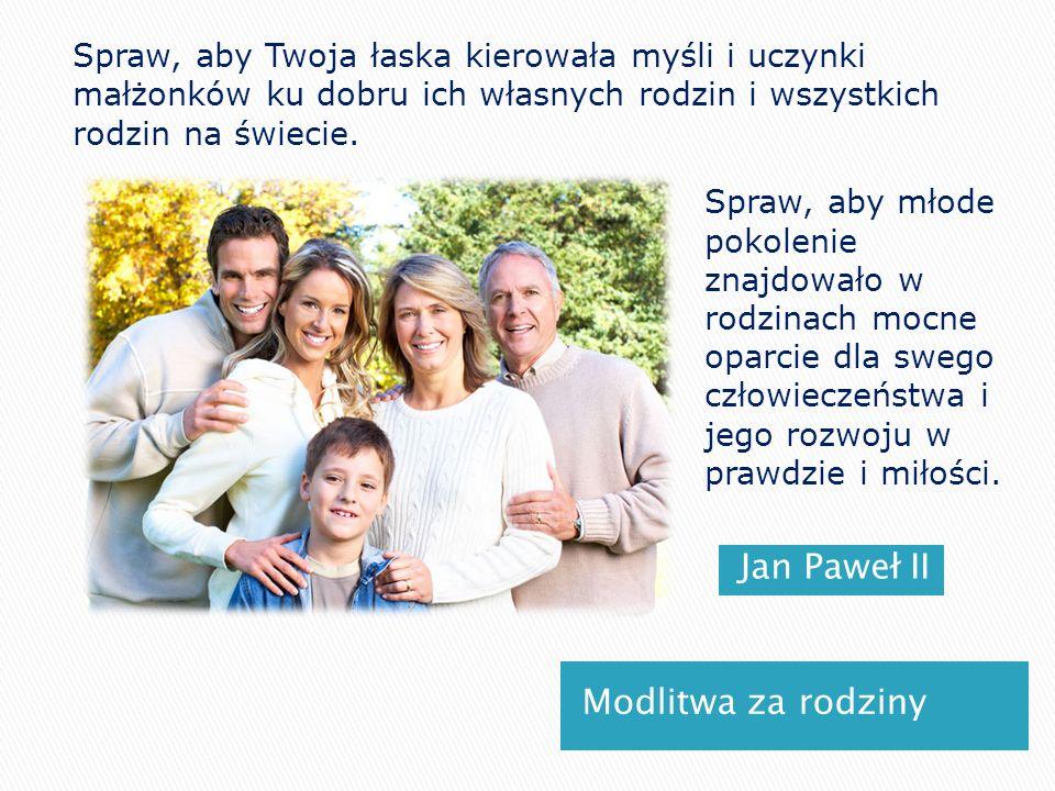 Jan Paweł II Modlitwa za rodziny Spraw, aby Twoja łaska kierowała myśli i uczynki małżonków ku dobru ich własnych rodzin i wszystkich rodzin na świeci