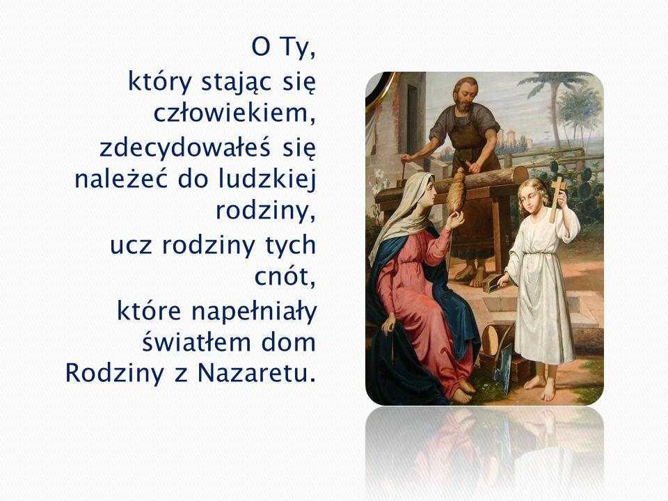 O Ty, który stając się człowiekiem, zdecydowałeś się należeć do ludzkiej rodziny, ucz rodziny tych cnót, które napełniały światłem dom Rodziny z Nazar