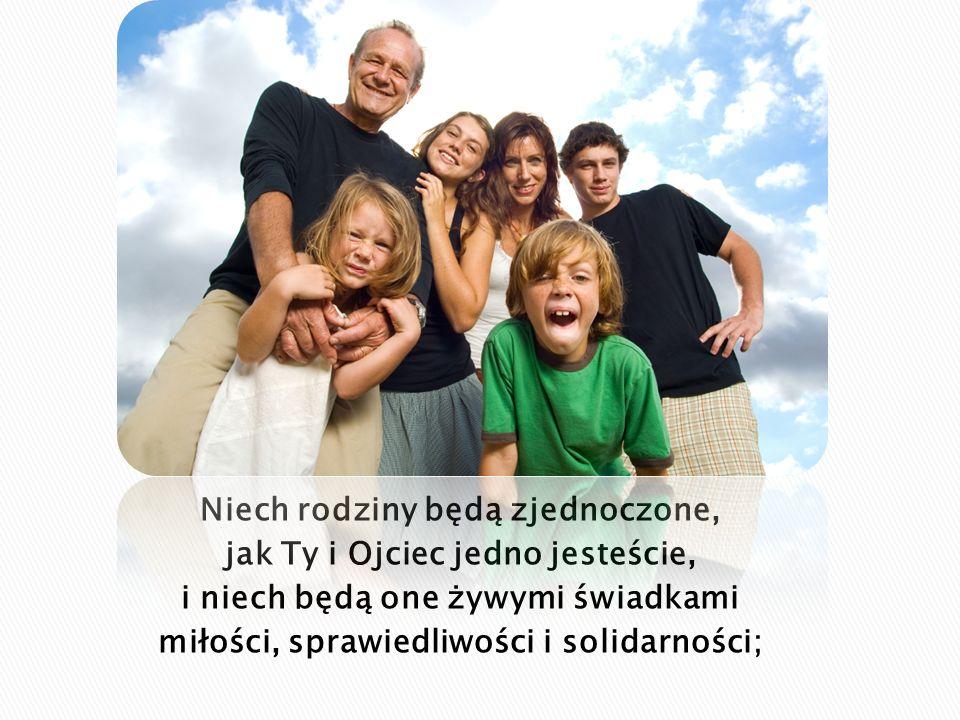Niech rodziny będą zjednoczone, jak Ty i Ojciec jedno jesteście, i niech będą one żywymi świadkami miłości, sprawiedliwości i solidarności;