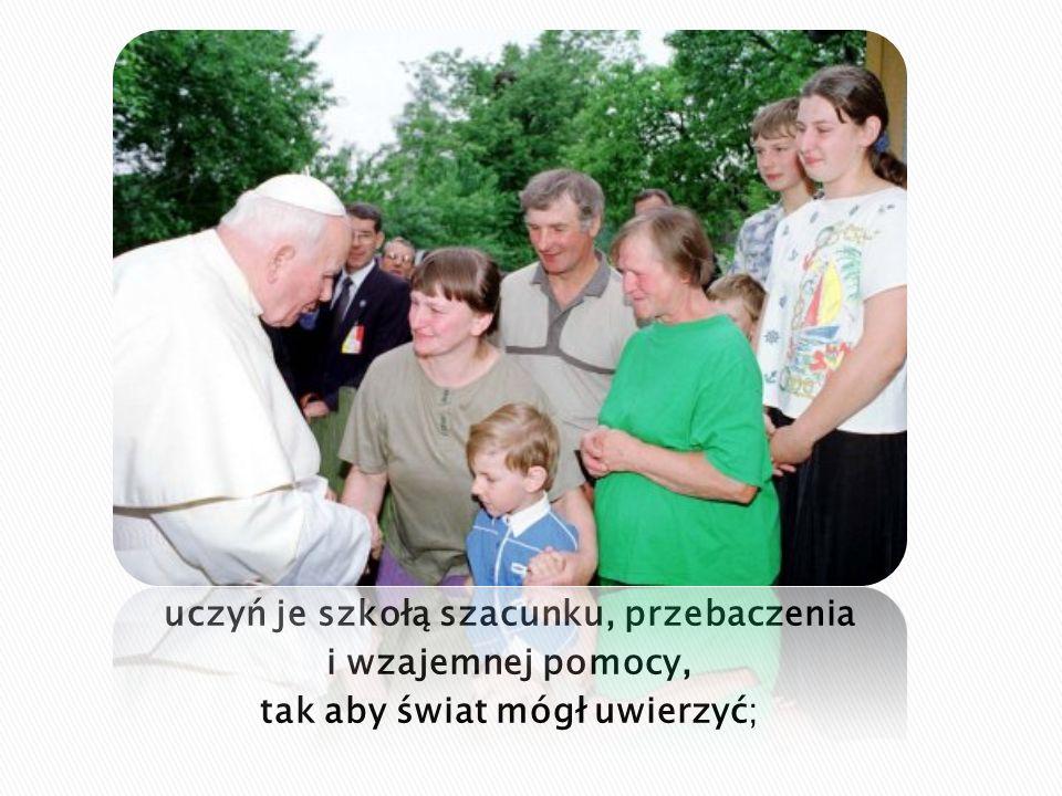 uczyń je szkołą szacunku, przebaczenia i wzajemnej pomocy, tak aby świat mógł uwierzyć;